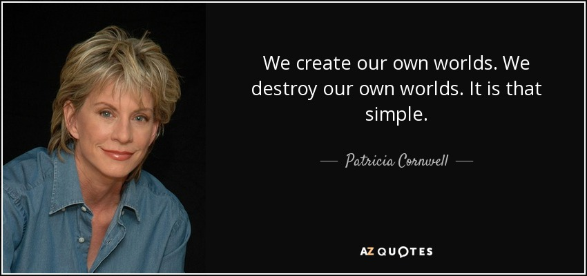 We create our own worlds. We destroy our own worlds. It is that simple. - Patricia Cornwell