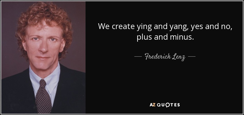 We create ying and yang, yes and no, plus and minus. - Frederick Lenz