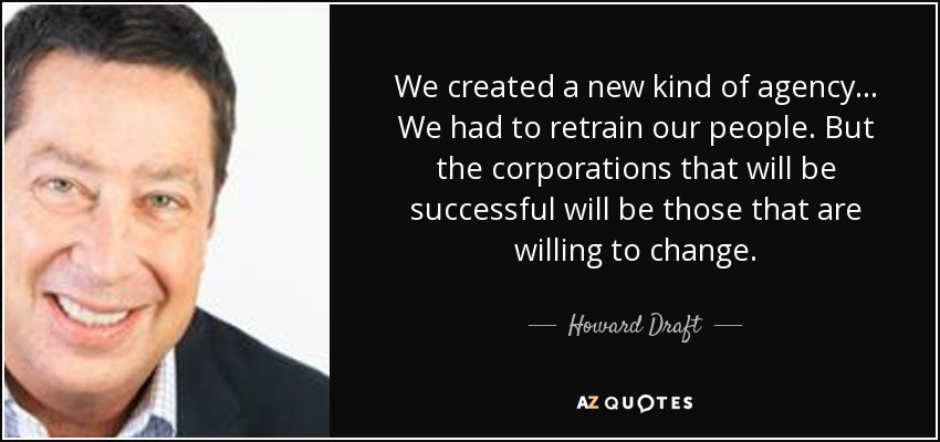 We created a new kind of agency ... We had to retrain our people. But the corporations that will be successful will be those that are willing to change. - Howard Draft