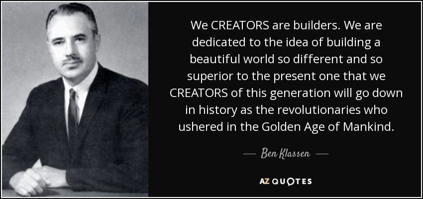 We CREATORS are builders. We are dedicated to the idea of building a beautiful world so different and so superior to the present one that we CREATORS of this generation will go down in history as the revolutionaries who ushered in the Golden Age of Mankind. - Ben Klassen