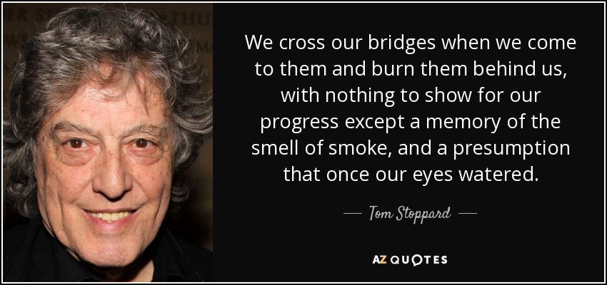We cross our bridges when we come to them and burn them behind us, with nothing to show for our progress except a memory of the smell of smoke, and a presumption that once our eyes watered. - Tom Stoppard