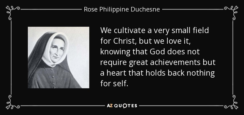 We cultivate a very small field for Christ, but we love it, knowing that God does not require great achievements but a heart that holds back nothing for self. - Rose Philippine Duchesne