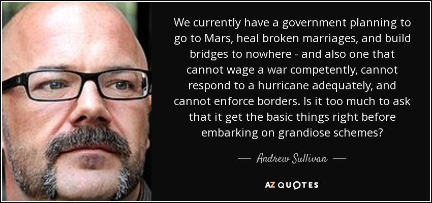 We currently have a government planning to go to Mars, heal broken marriages, and build bridges to nowhere - and also one that cannot wage a war competently, cannot respond to a hurricane adequately, and cannot enforce borders. Is it too much to ask that it get the basic things right before embarking on grandiose schemes? - Andrew Sullivan