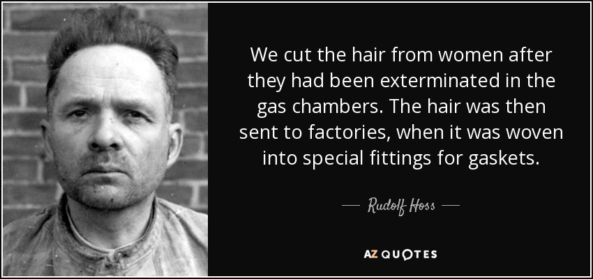 We cut the hair from women after they had been exterminated in the gas chambers. The hair was then sent to factories, when it was woven into special fittings for gaskets. - Rudolf Hoss