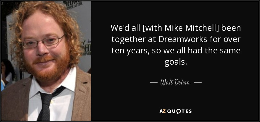 We'd all [with Mike Mitchell] been together at Dreamworks for over ten years, so we all had the same goals. - Walt Dohrn