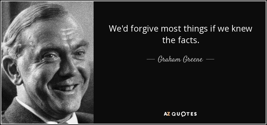 We'd forgive most things if we knew the facts. - Graham Greene