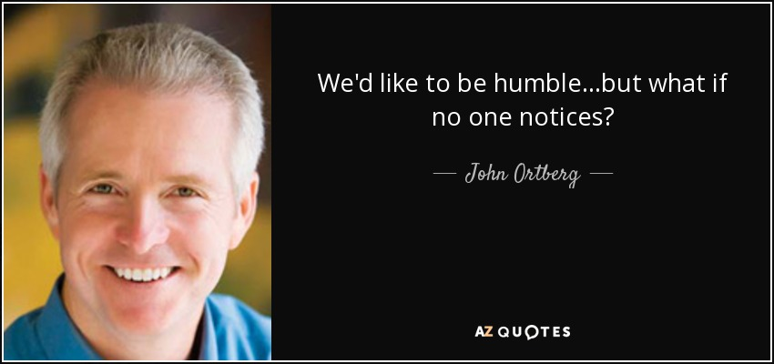 We'd like to be humble...but what if no one notices? - John Ortberg