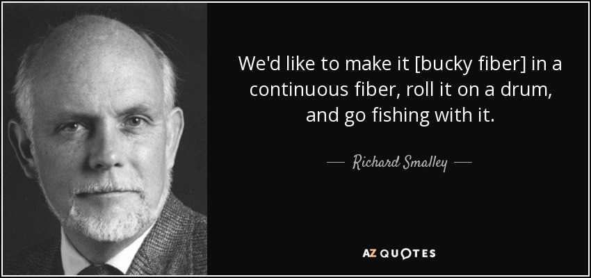 We'd like to make it [bucky fiber] in a continuous fiber, roll it on a drum, and go fishing with it. - Richard Smalley