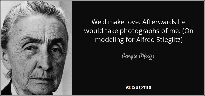 Georgia O\'Keeffe quote: We\'d make love. Afterwards he would ...