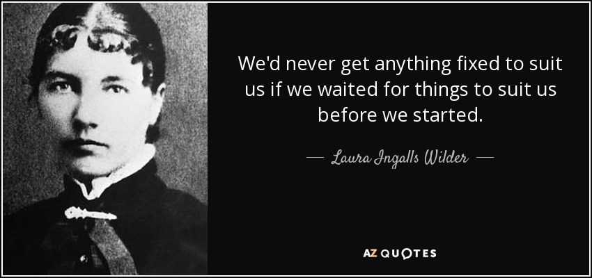 We'd never get anything fixed to suit us if we waited for things to suit us before we started. - Laura Ingalls Wilder