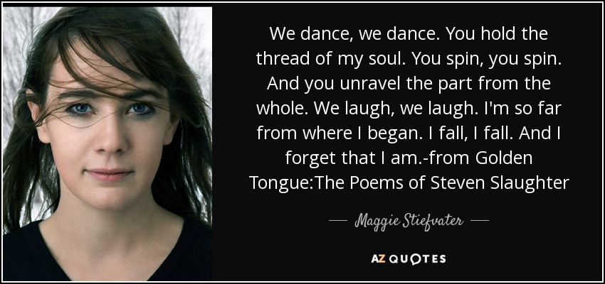 We dance, we dance. You hold the thread of my soul. You spin, you spin. And you unravel the part from the whole. We laugh, we laugh. I'm so far from where I began. I fall, I fall. And I forget that I am.-from Golden Tongue:The Poems of Steven Slaughter - Maggie Stiefvater