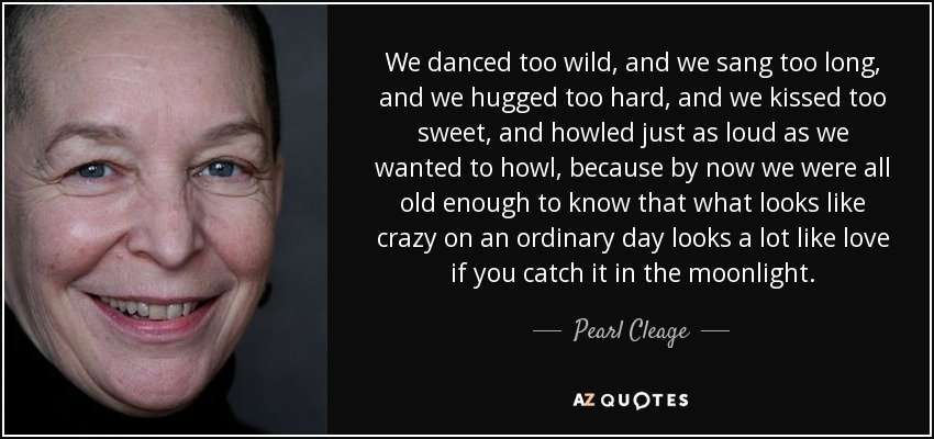 We danced too wild, and we sang too long, and we hugged too hard, and we kissed too sweet, and howled just as loud as we wanted to howl, because by now we were all old enough to know that what looks like crazy on an ordinary day looks a lot like love if you catch it in the moonlight. - Pearl Cleage