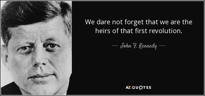 We dare not forget that we are the heirs of that first revolution. - John F. Kennedy