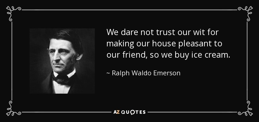 We dare not trust our wit for making our house pleasant to our friend, so we buy ice cream. - Ralph Waldo Emerson