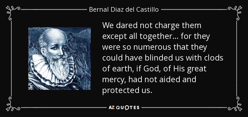 We dared not charge them except all together... for they were so numerous that they could have blinded us with clods of earth, if God, of His great mercy, had not aided and protected us. - Bernal Diaz del Castillo