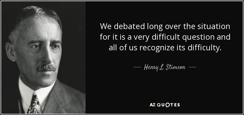 We debated long over the situation for it is a very difficult question and all of us recognize its difficulty. - Henry L. Stimson