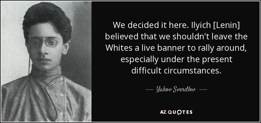 We decided it here. Ilyich [Lenin] believed that we shouldn't leave the Whites a live banner to rally around, especially under the present difficult circumstances. - Yakov Sverdlov