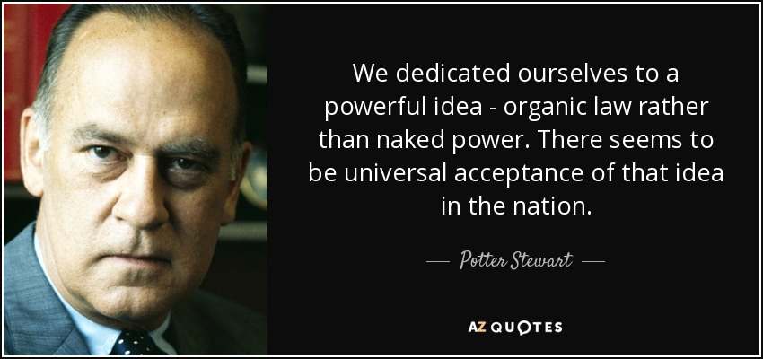 We dedicated ourselves to a powerful idea - organic law rather than naked power. There seems to be universal acceptance of that idea in the nation. - Potter Stewart