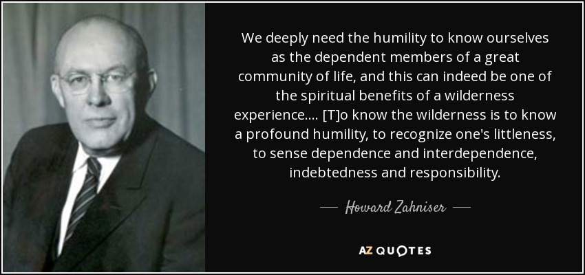 We deeply need the humility to know ourselves as the dependent members of a great community of life, and this can indeed be one of the spiritual benefits of a wilderness experience. ... [T]o know the wilderness is to know a profound humility, to recognize one's littleness, to sense dependence and interdependence, indebtedness and responsibility. - Howard Zahniser