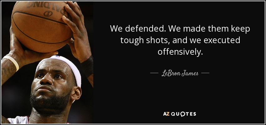 We defended. We made them keep tough shots, and we executed offensively. - LeBron James