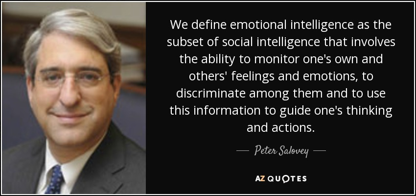 We define emotional intelligence as the subset of social intelligence that involves the ability to monitor one's own and others' feelings and emotions, to discriminate among them and to use this information to guide one's thinking and actions. - Peter Salovey