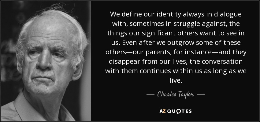 We define our identity always in dialogue with, sometimes in struggle against, the things our significant others want to see in us. Even after we outgrow some of these others—our parents, for instance—and they disappear from our lives, the conversation with them continues within us as long as we live. - Charles Taylor