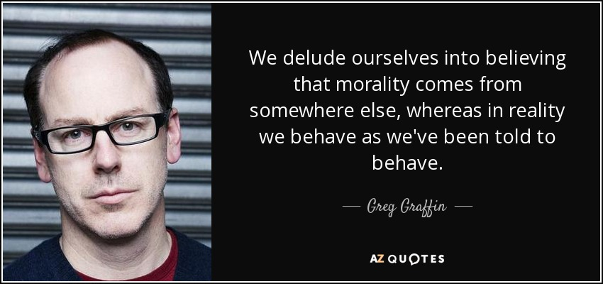 We delude ourselves into believing that morality comes from somewhere else, whereas in reality we behave as we've been told to behave. - Greg Graffin