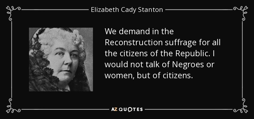 We demand in the Reconstruction suffrage for all the citizens of the Republic. I would not talk of Negroes or women, but of citizens. - Elizabeth Cady Stanton