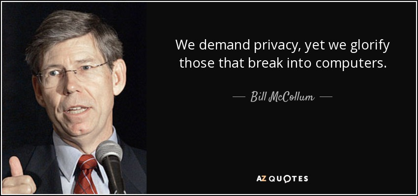 We demand privacy, yet we glorify those that break into computers. - Bill McCollum