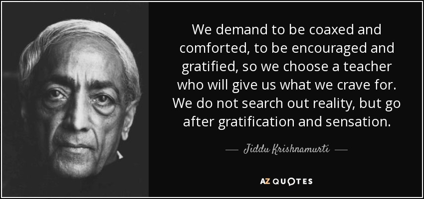 We demand to be coaxed and comforted, to be encouraged and gratified, so we choose a teacher who will give us what we crave for. We do not search out reality, but go after gratification and sensation. - Jiddu Krishnamurti