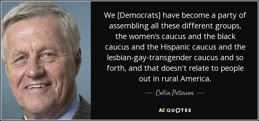 We [Democrats] have become a party of assembling all these different groups, the women's caucus and the black caucus and the Hispanic caucus and the lesbian-gay-transgender caucus and so forth, and that doesn't relate to people out in rural America. - Collin Peterson