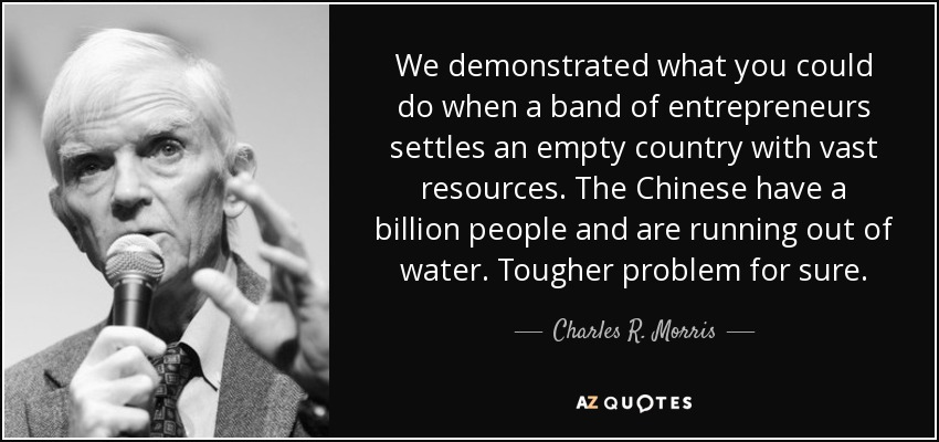 We demonstrated what you could do when a band of entrepreneurs settles an empty country with vast resources. The Chinese have a billion people and are running out of water. Tougher problem for sure. - Charles R. Morris
