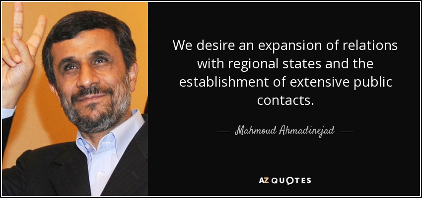 We desire an expansion of relations with regional states and the establishment of extensive public contacts. - Mahmoud Ahmadinejad
