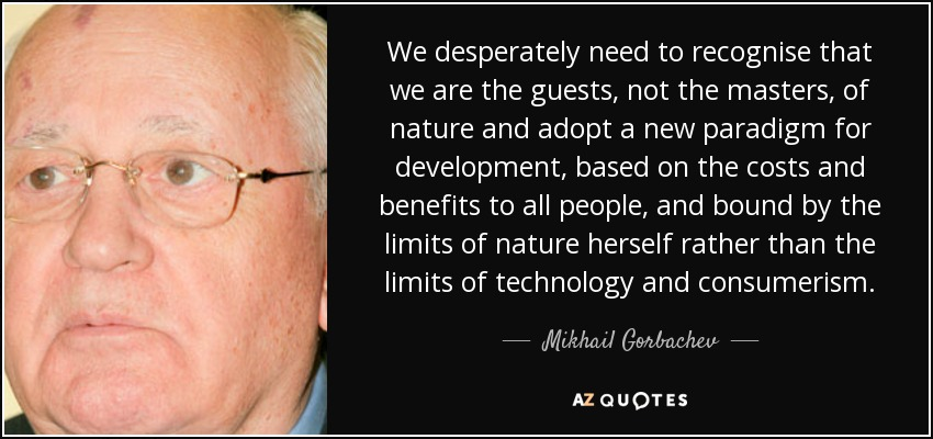 We desperately need to recognise that we are the guests, not the masters, of nature and adopt a new paradigm for development, based on the costs and benefits to all people, and bound by the limits of nature herself rather than the limits of technology and consumerism. - Mikhail Gorbachev