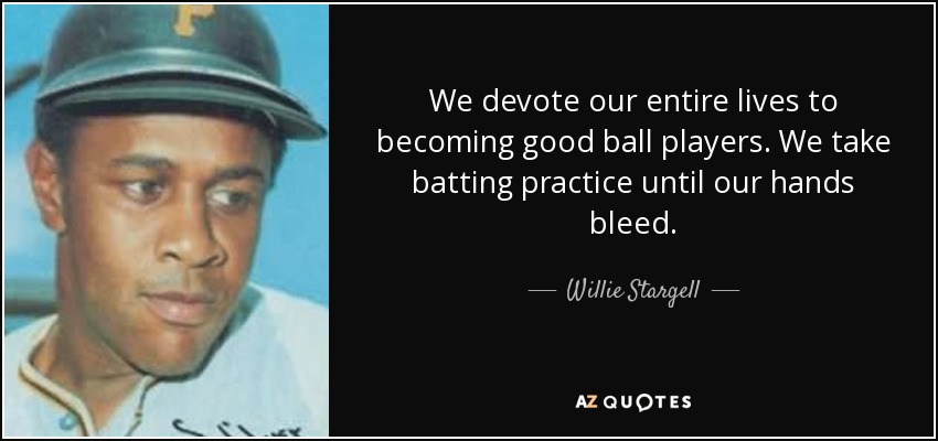 We devote our entire lives to becoming good ball players. We take batting practice until our hands bleed. - Willie Stargell