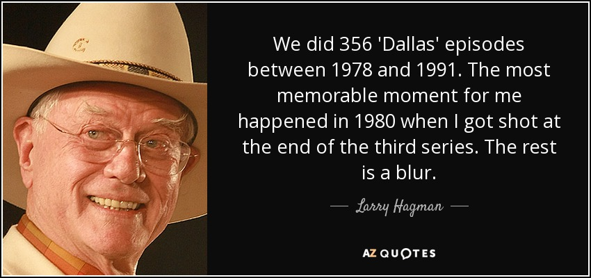 We did 356 'Dallas' episodes between 1978 and 1991. The most memorable moment for me happened in 1980 when I got shot at the end of the third series. The rest is a blur. - Larry Hagman