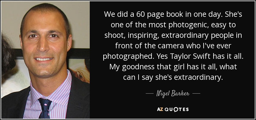 We did a 60 page book in one day. She's one of the most photogenic, easy to shoot, inspiring, extraordinary people in front of the camera who I've ever photographed. Yes Taylor Swift has it all. My goodness that girl has it all, what can I say she's extraordinary. - Nigel Barker