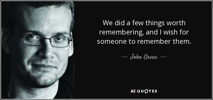 We did a few things worth remembering, and I wish for someone to remember them. - John Green