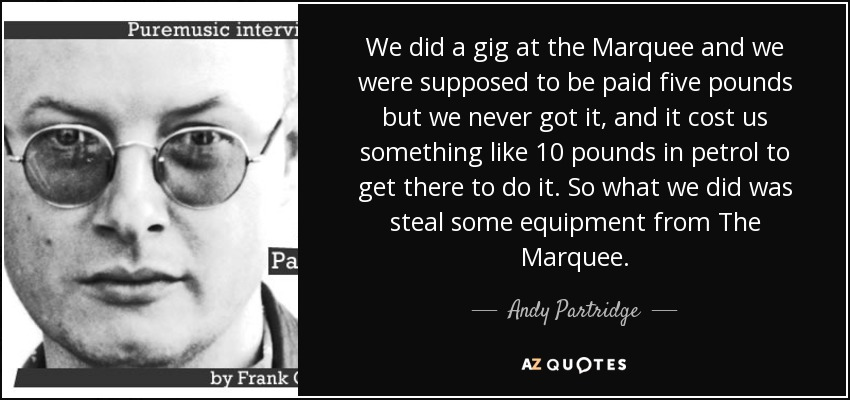 We did a gig at the Marquee and we were supposed to be paid five pounds but we never got it, and it cost us something like 10 pounds in petrol to get there to do it. So what we did was steal some equipment from The Marquee. - Andy Partridge