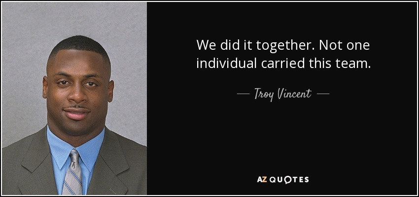 We did it together. Not one individual carried this team. - Troy Vincent