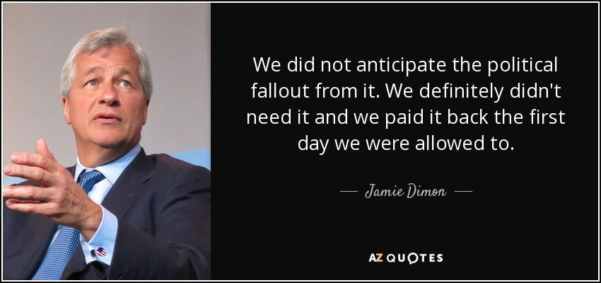 We did not anticipate the political fallout from it. We definitely didn't need it and we paid it back the first day we were allowed to. - Jamie Dimon