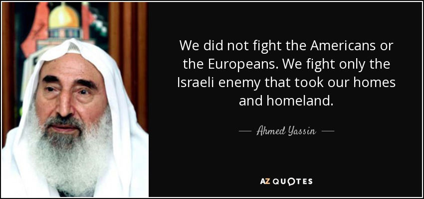 We did not fight the Americans or the Europeans. We fight only the Israeli enemy that took our homes and homeland. - Ahmed Yassin