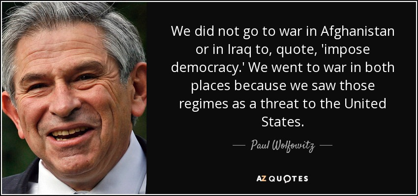 We did not go to war in Afghanistan or in Iraq to, quote, 'impose democracy.' We went to war in both places because we saw those regimes as a threat to the United States. - Paul Wolfowitz