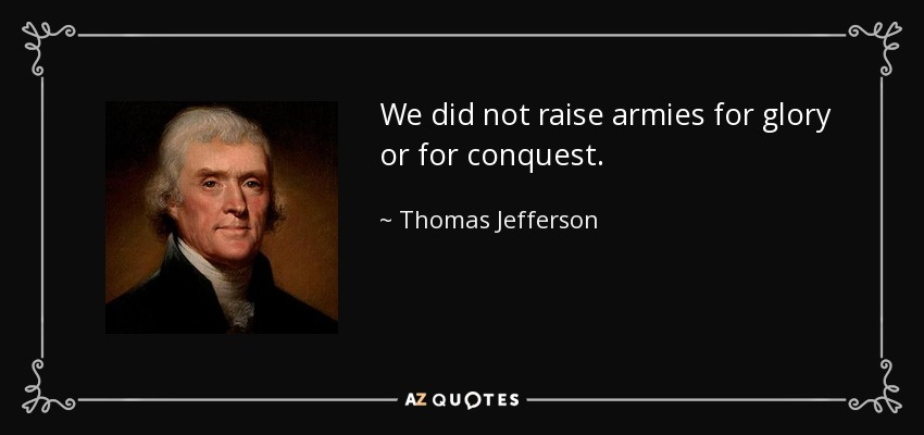 We did not raise armies for glory or for conquest. - Thomas Jefferson