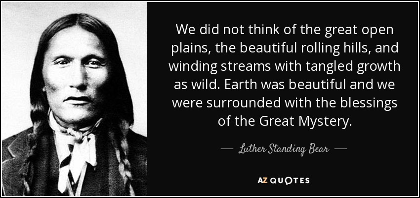 We did not think of the great open plains, the beautiful rolling hills, and winding streams with tangled growth as wild. Earth was beautiful and we were surrounded with the blessings of the Great Mystery. - Luther Standing Bear