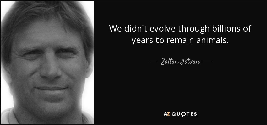 We didn't evolve through billions of years to remain animals. - Zoltan Istvan