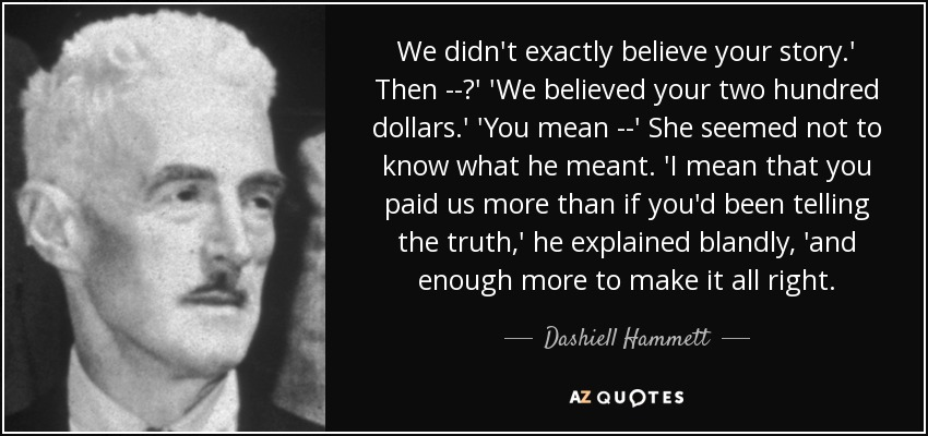 We didn't exactly believe your story.' Then --?' 'We believed your two hundred dollars.' 'You mean --' She seemed not to know what he meant. 'I mean that you paid us more than if you'd been telling the truth,' he explained blandly, 'and enough more to make it all right. - Dashiell Hammett