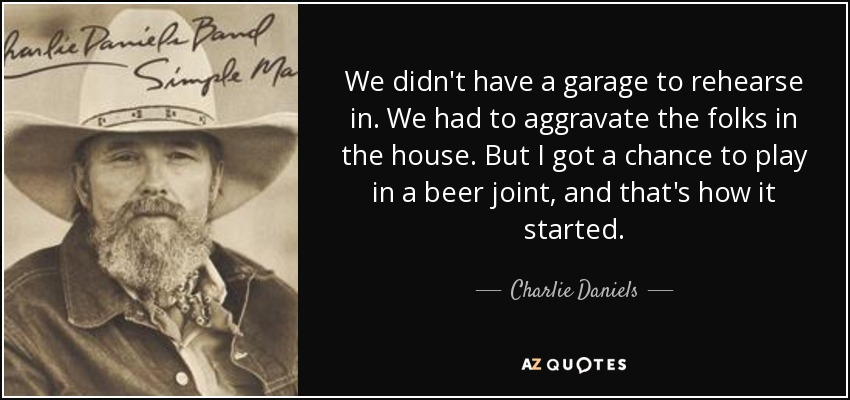 We didn't have a garage to rehearse in. We had to aggravate the folks in the house. But I got a chance to play in a beer joint, and that's how it started. - Charlie Daniels