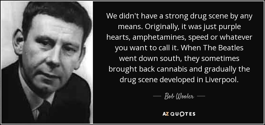 We didn't have a strong drug scene by any means. Originally, it was just purple hearts, amphetamines, speed or whatever you want to call it. When The Beatles went down south, they sometimes brought back cannabis and gradually the drug scene developed in Liverpool. - Bob Wooler