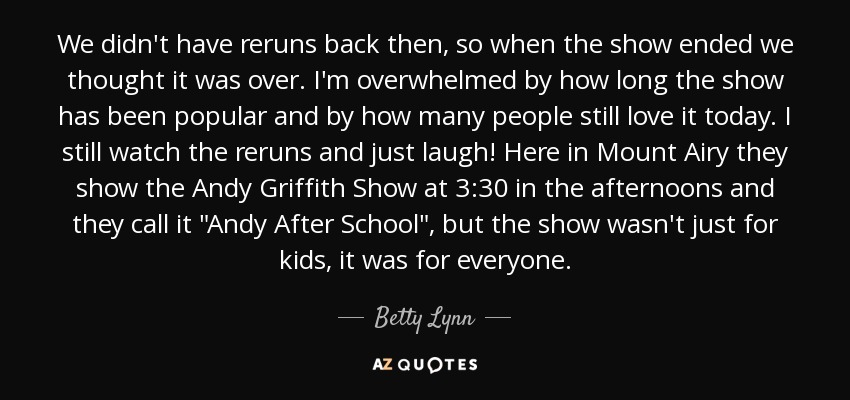 We didn't have reruns back then, so when the show ended we thought it was over. I'm overwhelmed by how long the show has been popular and by how many people still love it today. I still watch the reruns and just laugh! Here in Mount Airy they show the Andy Griffith Show at 3:30 in the afternoons and they call it